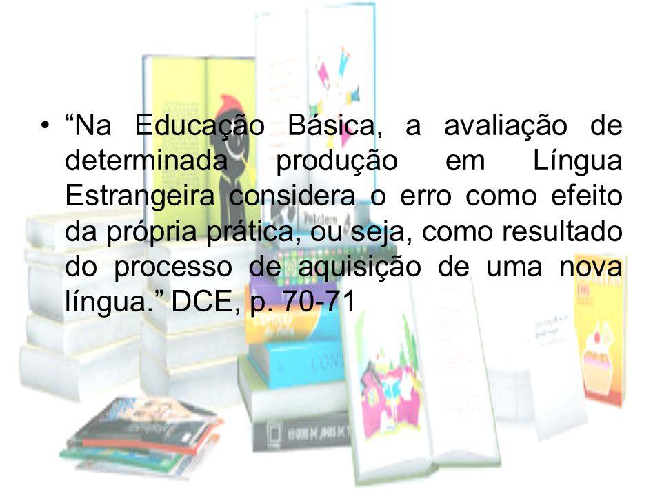 Na Educação Básica, a avaliação de determinada produção em Língua Estrangeira considera o erro como efeito da própria prática, ou seja, como resultado do processo de aquisição de uma nova língua. DCE, p.