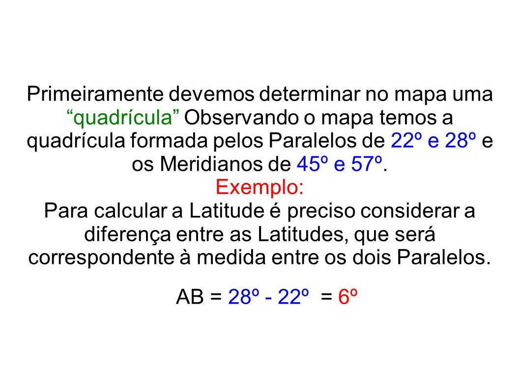 Primeiramente devemos determinar no mapa uma quadrícula Observando o mapa temos a quadrícula formada pelos Paralelos de 22º e 28º e os Meridianos de 45º e 57º.