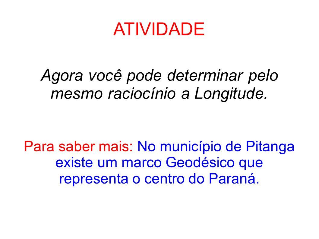 ATIVIDADE Agora você pode determinar pelo mesmo raciocínio a Longitude. Para saber mais: No município de Pitanga existe um marco Geodésico que.
