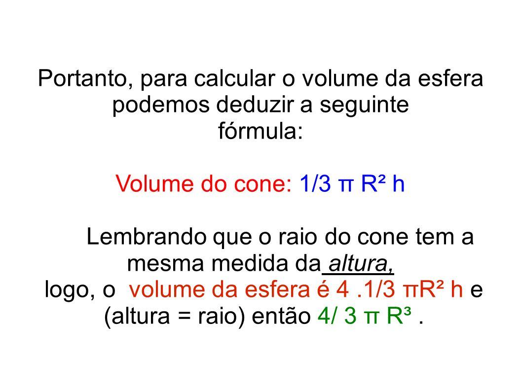 Portanto, para calcular o volume da esfera podemos deduzir a seguinte