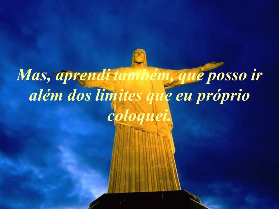 Mas, aprendi também, que posso ir além dos limites que eu próprio coloquei.