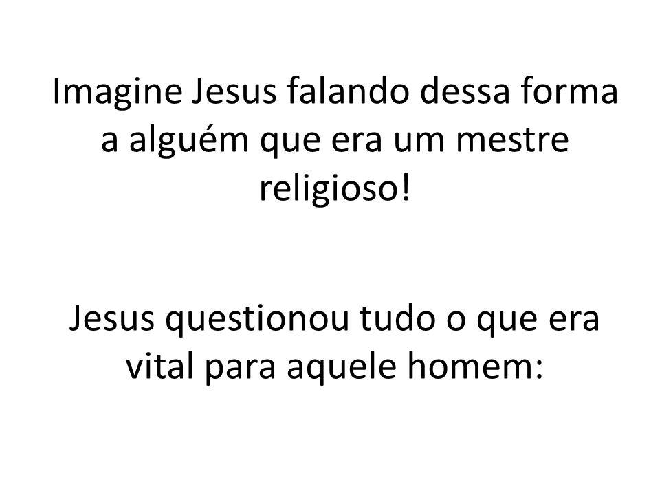 Jesus questionou tudo o que era vital para aquele homem: