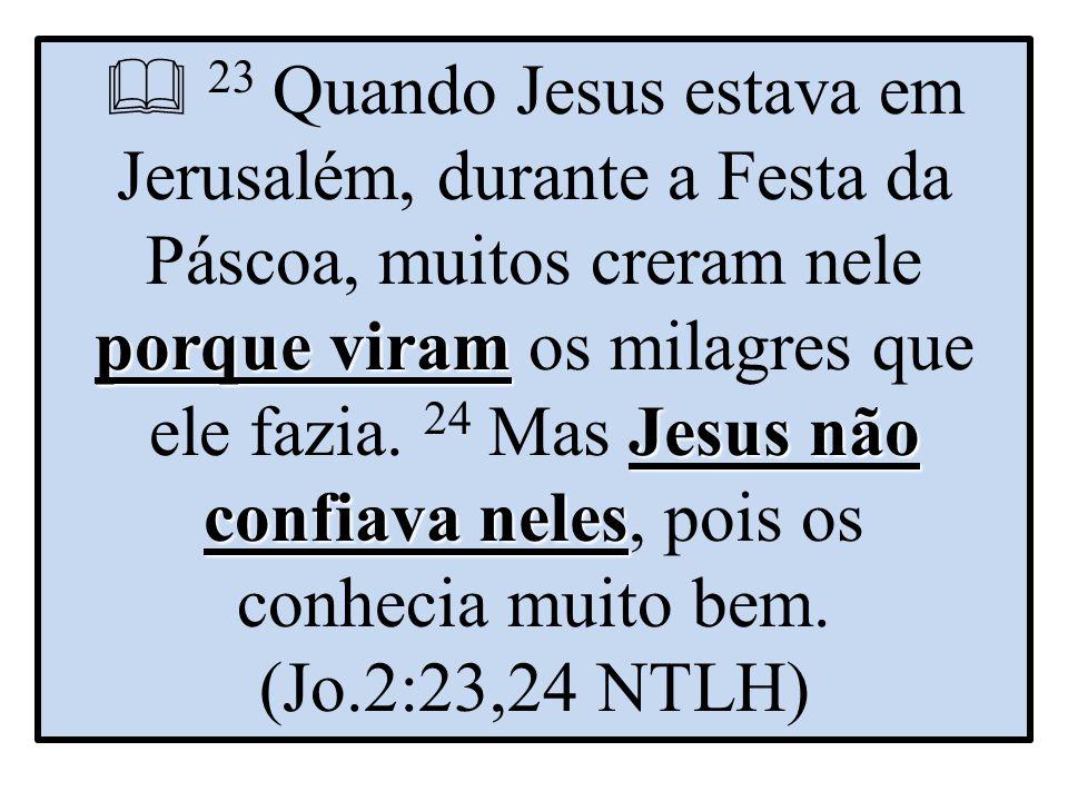  23 Quando Jesus estava em Jerusalém, durante a Festa da Páscoa, muitos creram nele porque viram os milagres que ele fazia.