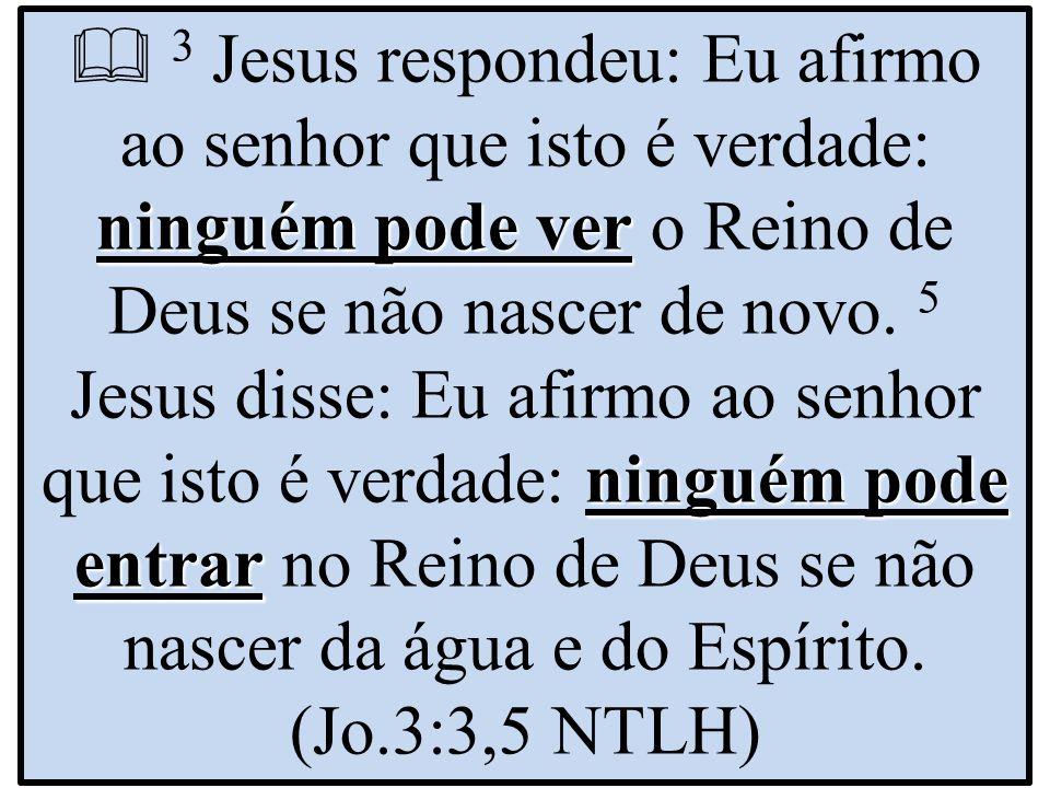  3 Jesus respondeu: Eu afirmo ao senhor que isto é verdade: ninguém pode ver o Reino de Deus se não nascer de novo.
