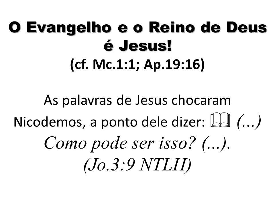 O Evangelho e o Reino de Deus é Jesus! (cf. Mc.1:1; Ap.19:16)