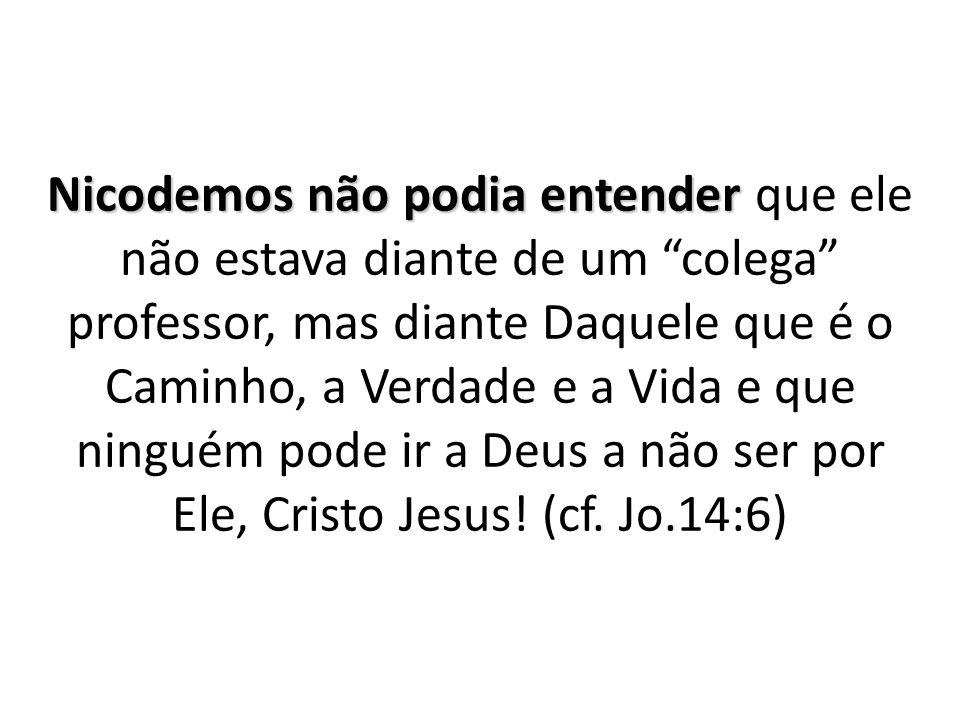 Nicodemos não podia entender que ele não estava diante de um colega professor, mas diante Daquele que é o Caminho, a Verdade e a Vida e que ninguém pode ir a Deus a não ser por Ele, Cristo Jesus.
