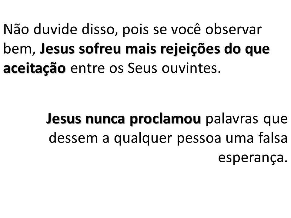 Não duvide disso, pois se você observar bem, Jesus sofreu mais rejeições do que aceitação entre os Seus ouvintes.