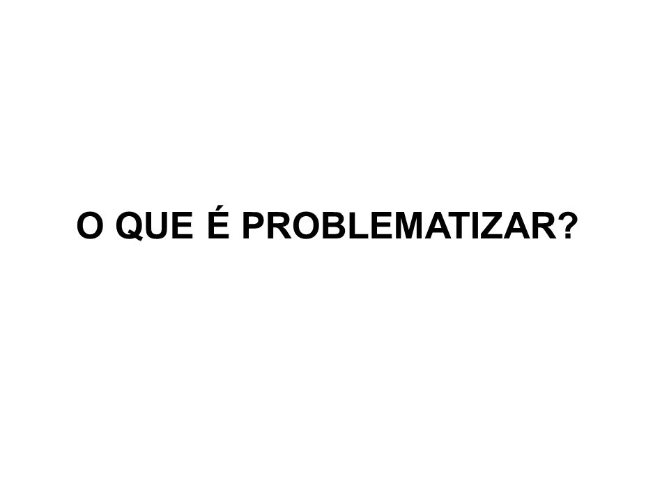 O QUE É PROBLEMATIZAR