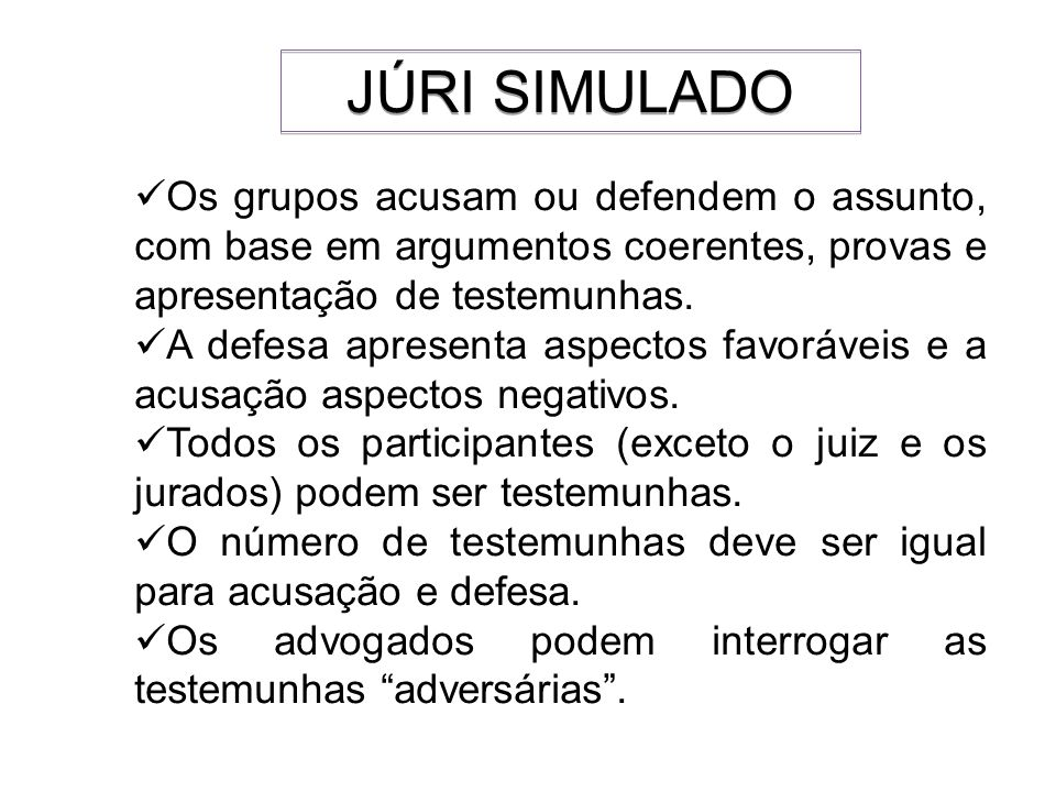 JÚRI SIMULADOOs grupos acusam ou defendem o assunto, com base em argumentos coerentes, provas e apresentação de testemunhas.