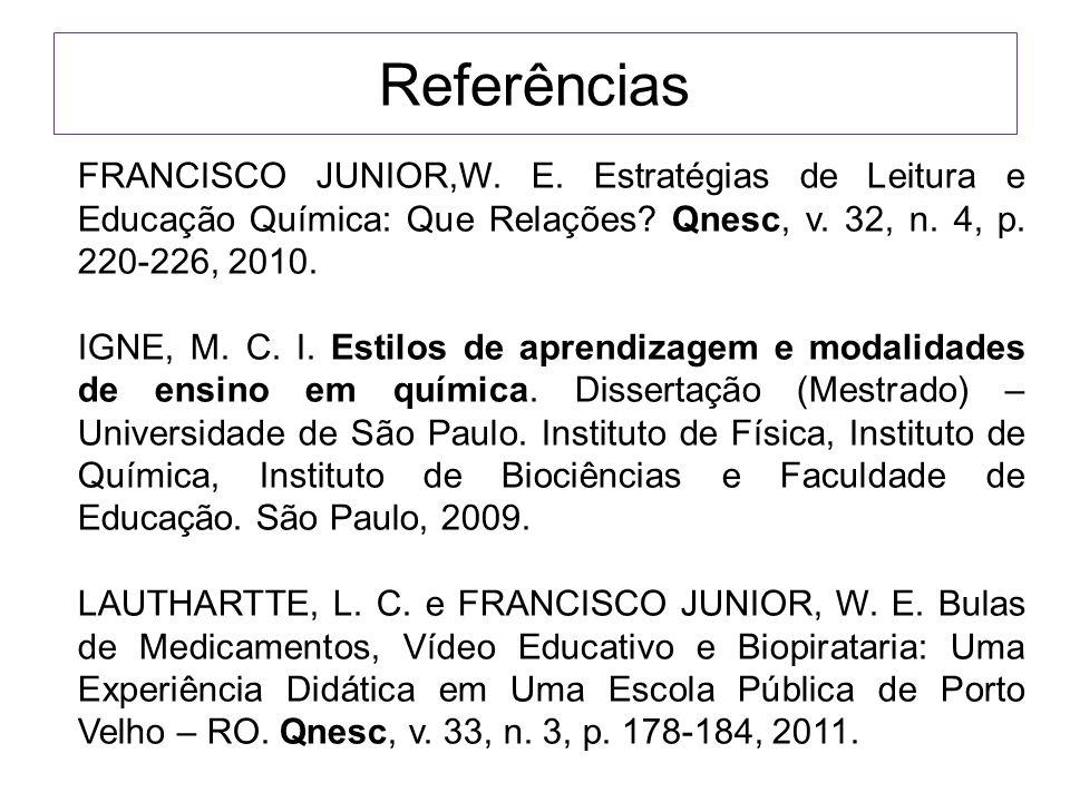 Referências FRANCISCO JUNIOR,W. E. Estratégias de Leitura e Educação Química: Que Relações Qnesc, v. 32, n. 4, p. 220-226, 2010.