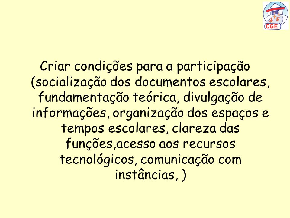 Criar condições para a participação (socialização dos documentos escolares, fundamentação teórica, divulgação de informações, organização dos espaços e tempos escolares, clareza das funções,acesso aos recursos tecnológicos, comunicação com instâncias, )