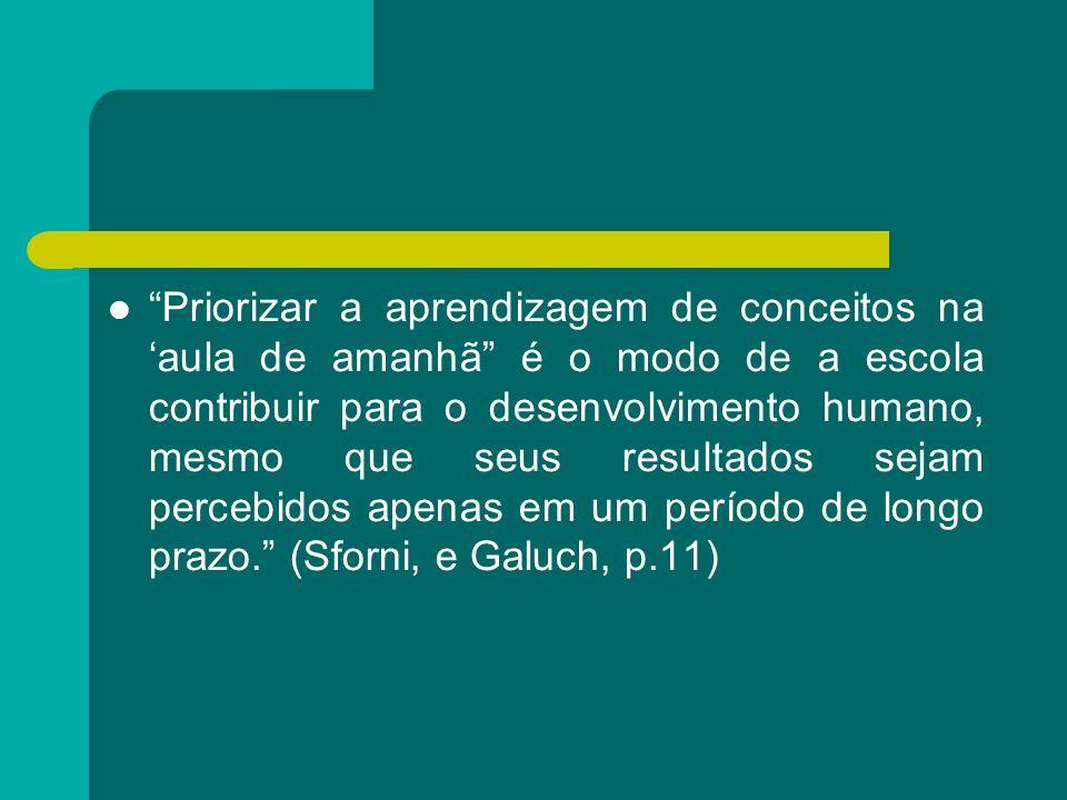 Priorizar a aprendizagem de conceitos na 'aula de amanhã é o modo de a escola contribuir para o desenvolvimento humano, mesmo que seus resultados sejam percebidos apenas em um período de longo prazo. (Sforni, e Galuch, p.11)