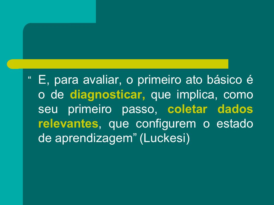 E, para avaliar, o primeiro ato básico é o de diagnosticar, que implica, como seu primeiro passo, coletar dados relevantes, que configurem o estado de aprendizagem (Luckesi)