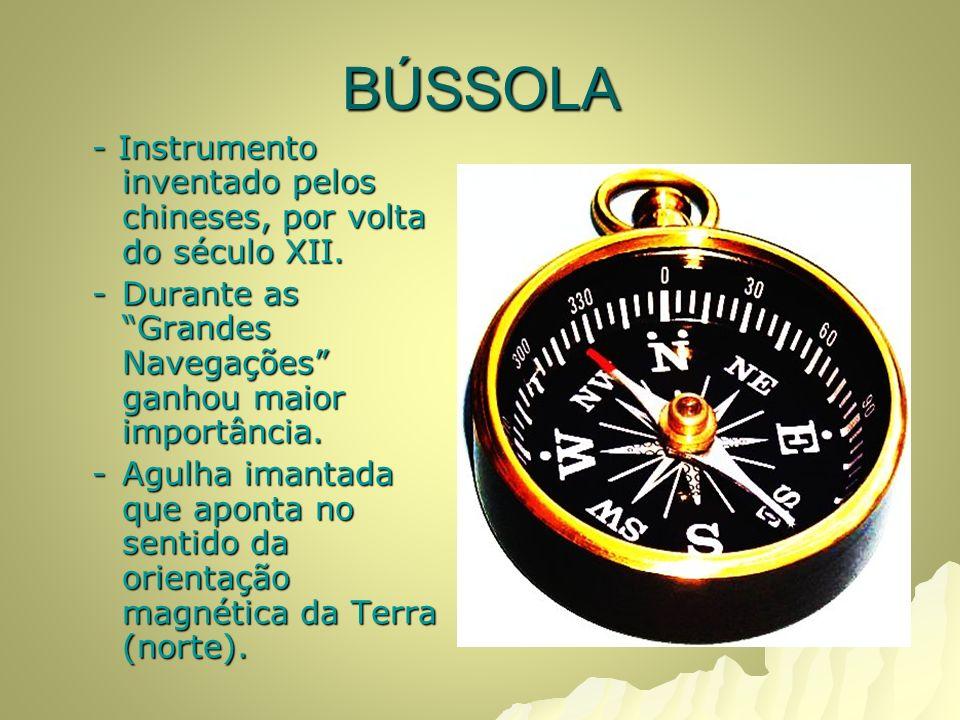 BÚSSOLA - Instrumento inventado pelos chineses, por volta do século XII. Durante as Grandes Navegações ganhou maior importância.