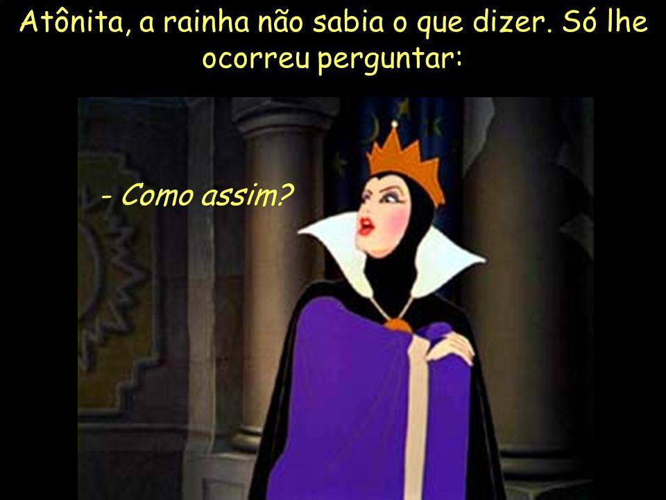 Atônita, a rainha não sabia o que dizer. Só lhe ocorreu perguntar: