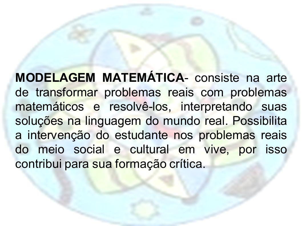 MODELAGEM MATEMÁTICA- consiste na arte de transformar problemas reais com problemas matemáticos e resolvê-los, interpretando suas soluções na linguagem do mundo real.