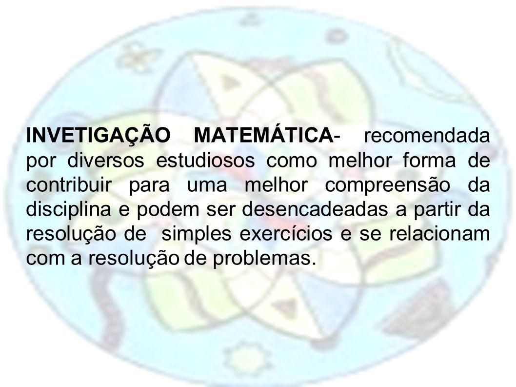 INVETIGAÇÃO MATEMÁTICA- recomendada por diversos estudiosos como melhor forma de contribuir para uma melhor compreensão da disciplina e podem ser desencadeadas a partir da resolução de simples exercícios e se relacionam com a resolução de problemas.