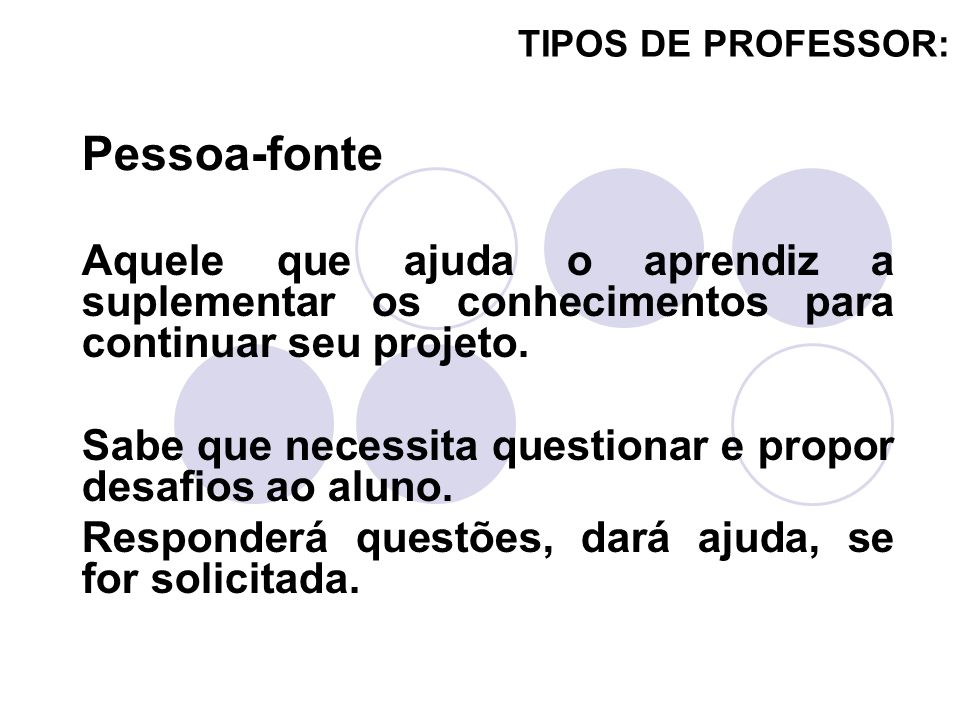 TIPOS DE PROFESSOR: Pessoa-fonte. Aquele que ajuda o aprendiz a suplementar os conhecimentos para continuar seu projeto.
