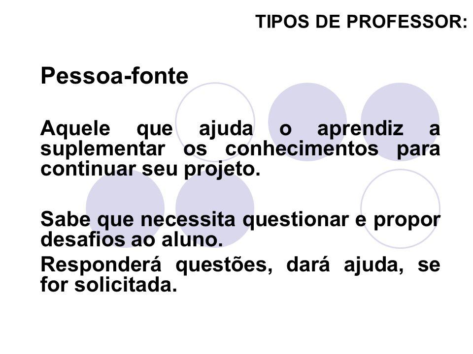 TIPOS DE PROFESSOR:Pessoa-fonte. Aquele que ajuda o aprendiz a suplementar os conhecimentos para continuar seu projeto.