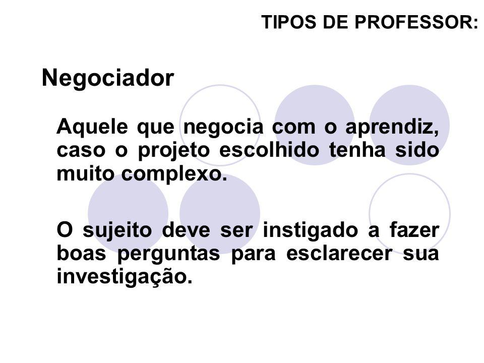 TIPOS DE PROFESSOR: Negociador. Aquele que negocia com o aprendiz, caso o projeto escolhido tenha sido muito complexo.
