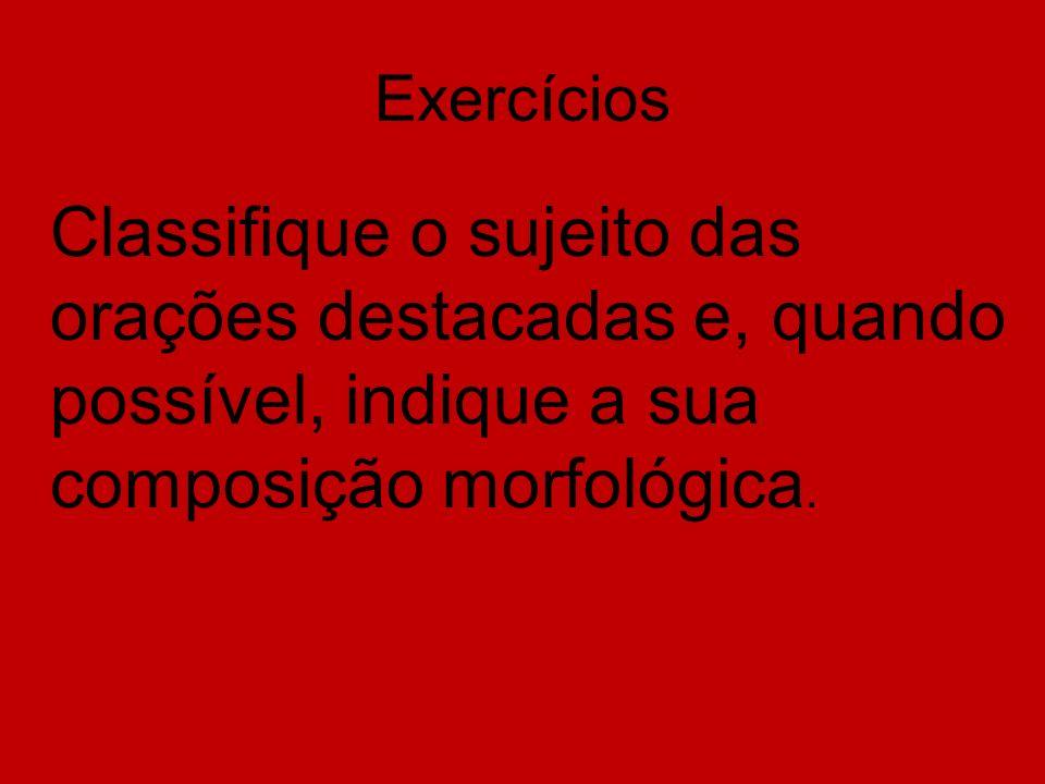 Exercícios Classifique o sujeito das orações destacadas e, quando possível, indique a sua composição morfológica.