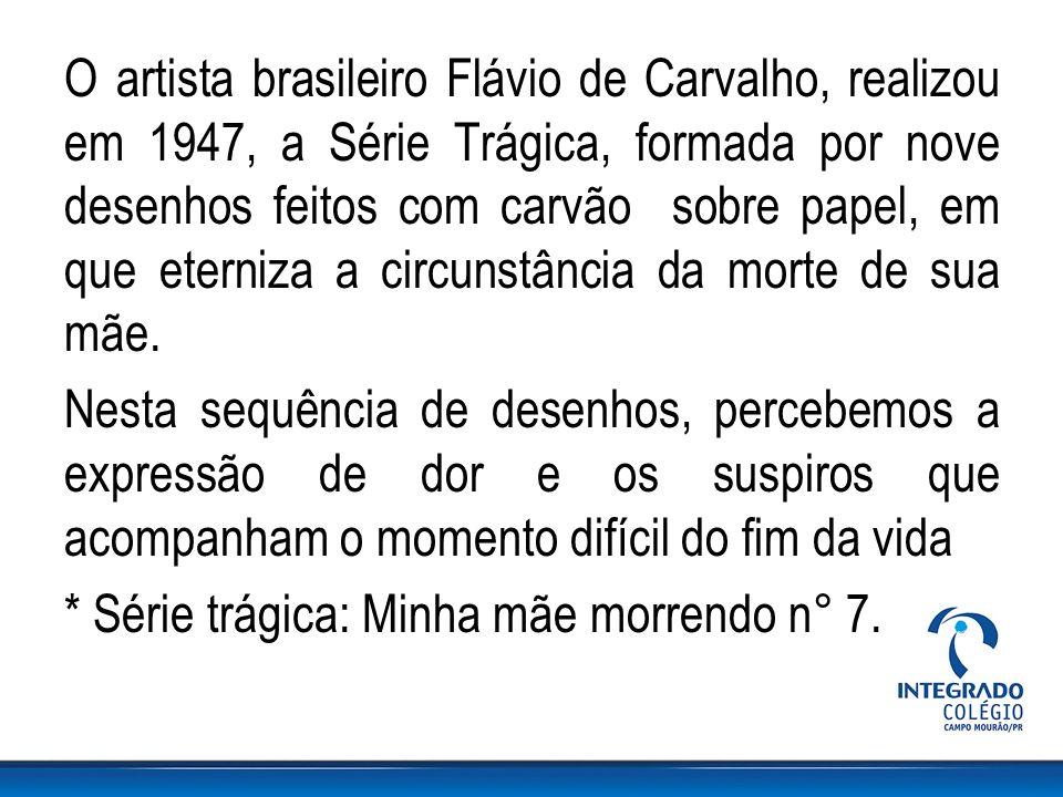 O artista brasileiro Flávio de Carvalho, realizou em 1947, a Série Trágica, formada por nove desenhos feitos com carvão sobre papel, em que eterniza a circunstância da morte de sua mãe.