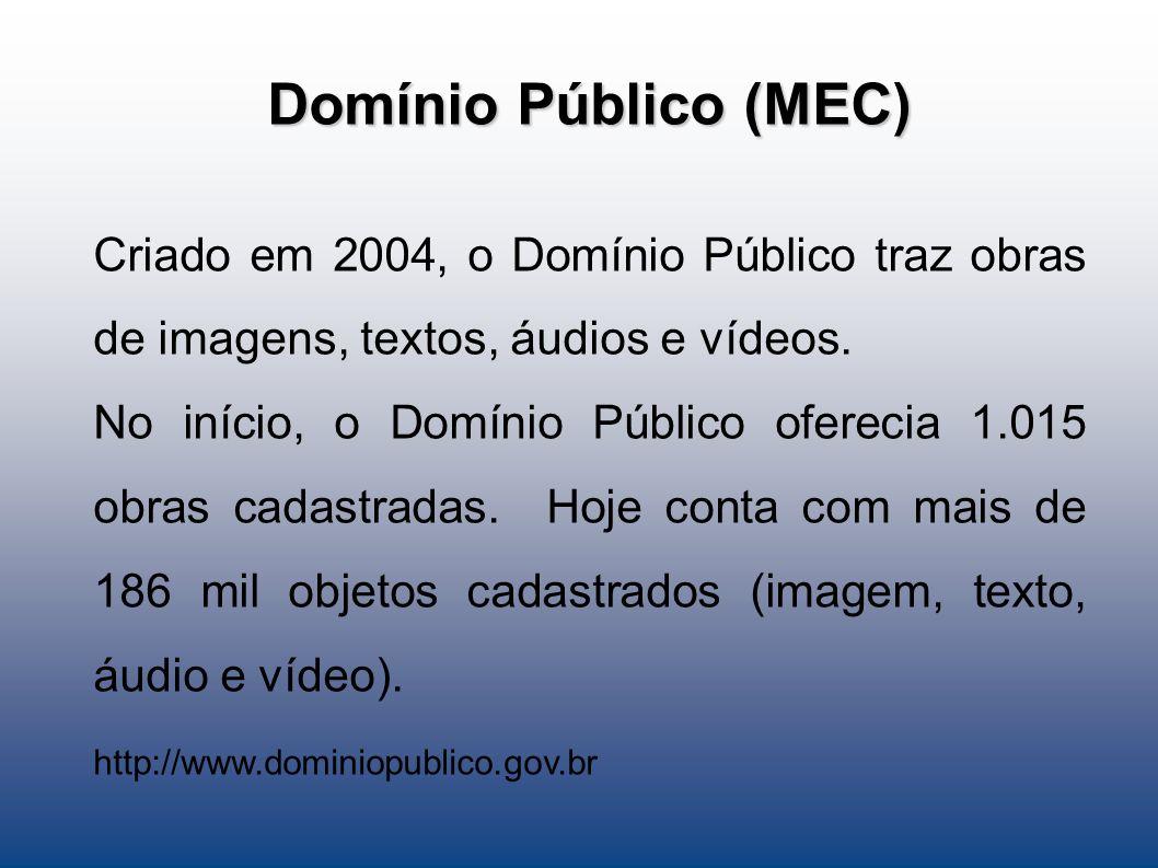 Domínio Público (MEC) Criado em 2004, o Domínio Público traz obras de imagens, textos, áudios e vídeos.