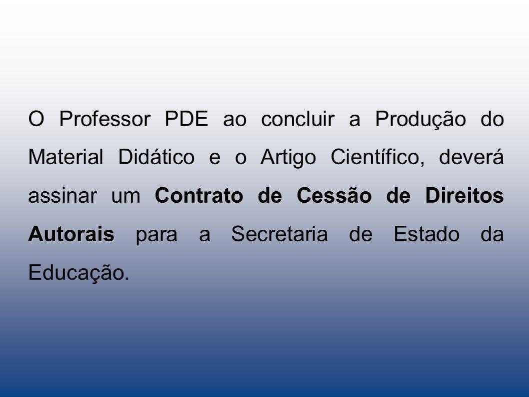 O Professor PDE ao concluir a Produção do Material Didático e o Artigo Científico, deverá assinar um Contrato de Cessão de Direitos Autorais para a Secretaria de Estado da Educação.