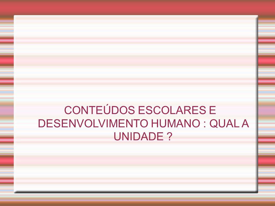 CONTEÚDOS ESCOLARES E DESENVOLVIMENTO HUMANO : QUAL A UNIDADE