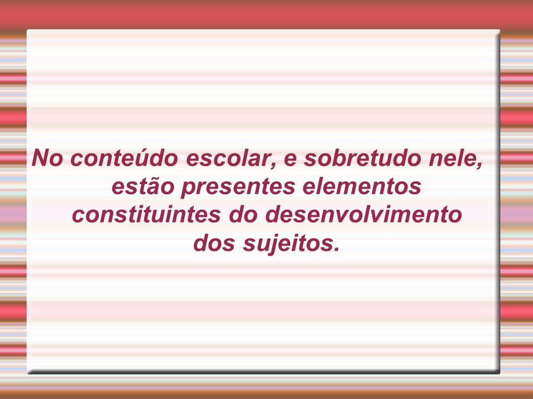 No conteúdo escolar, e sobretudo nele, estão presentes elementos constituintes do desenvolvimento dos sujeitos.