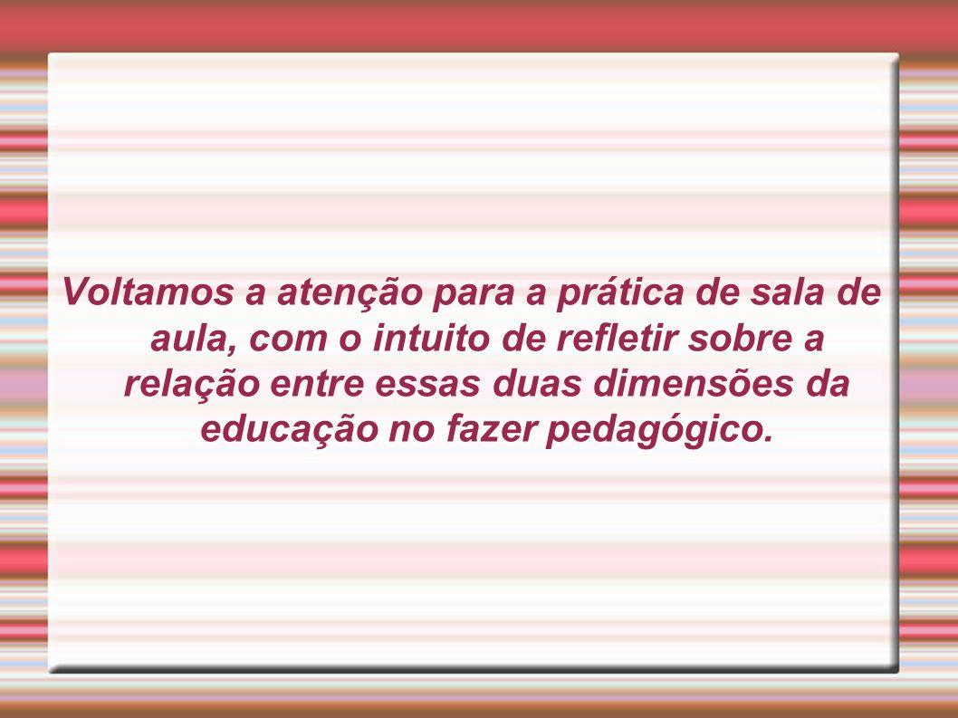 Voltamos a atenção para a prática de sala de aula, com o intuito de refletir sobre a relação entre essas duas dimensões da educação no fazer pedagógico.