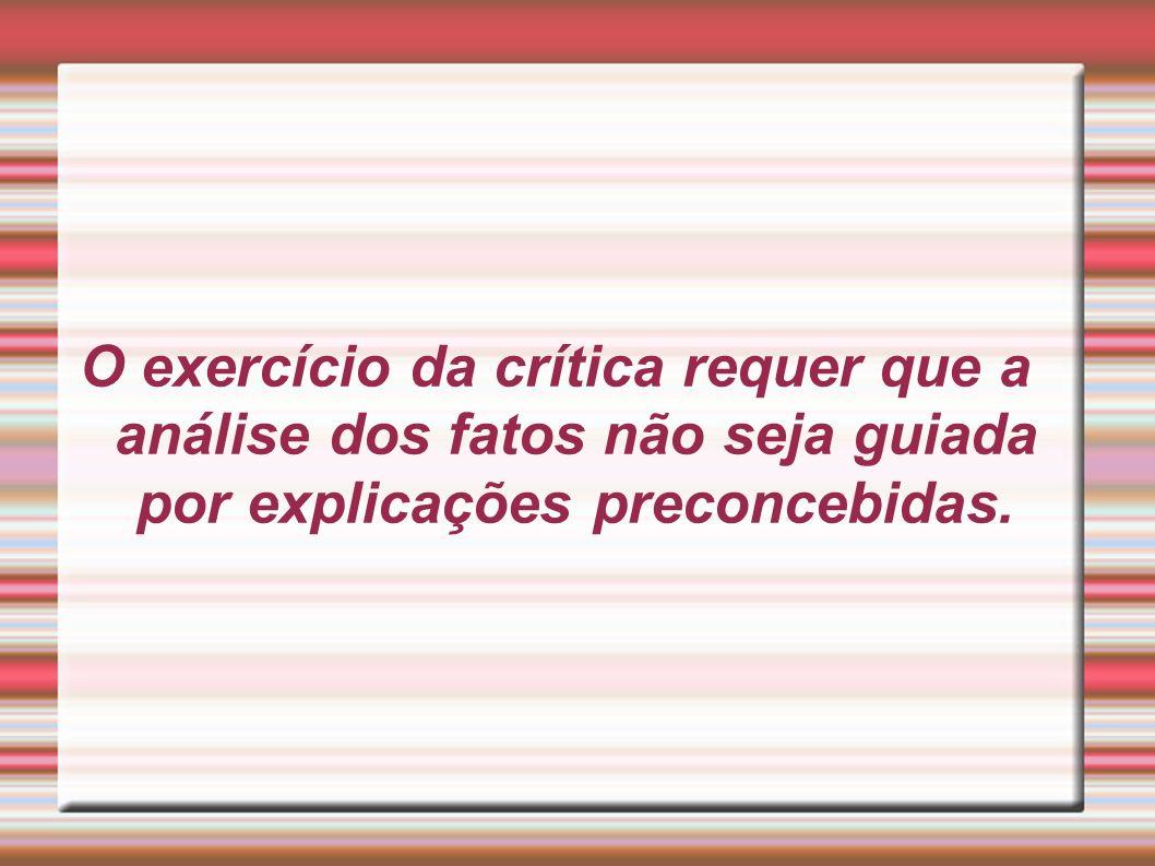 O exercício da crítica requer que a análise dos fatos não seja guiada por explicações preconcebidas.