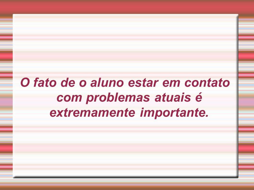 O fato de o aluno estar em contato com problemas atuais é extremamente importante.