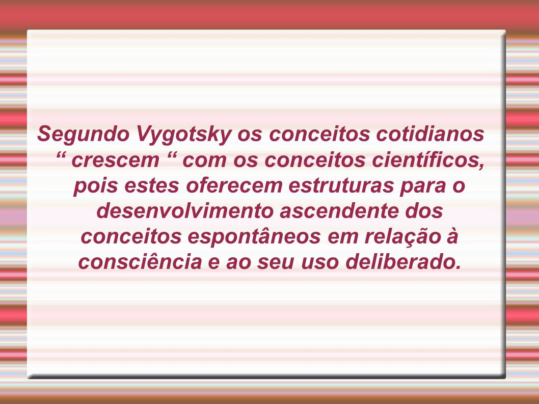 Segundo Vygotsky os conceitos cotidianos crescem com os conceitos científicos, pois estes oferecem estruturas para o desenvolvimento ascendente dos conceitos espontâneos em relação à consciência e ao seu uso deliberado.