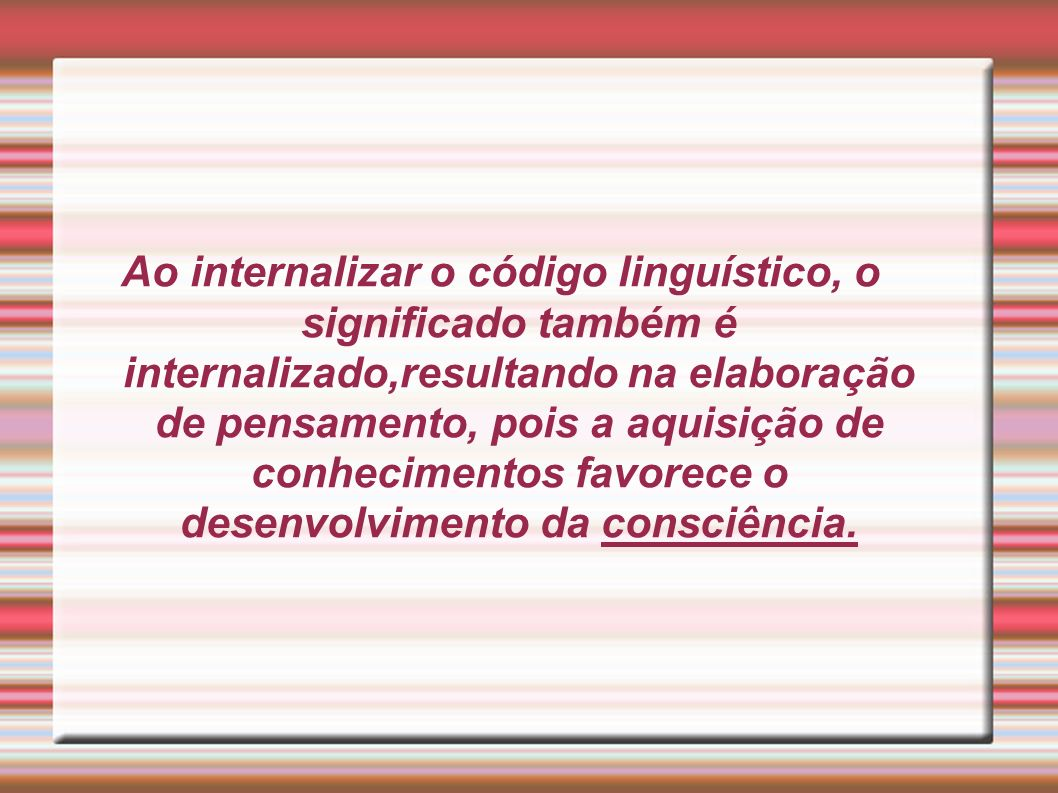 Ao internalizar o código linguístico, o significado também é internalizado,resultando na elaboração de pensamento, pois a aquisição de conhecimentos favorece o desenvolvimento da consciência.