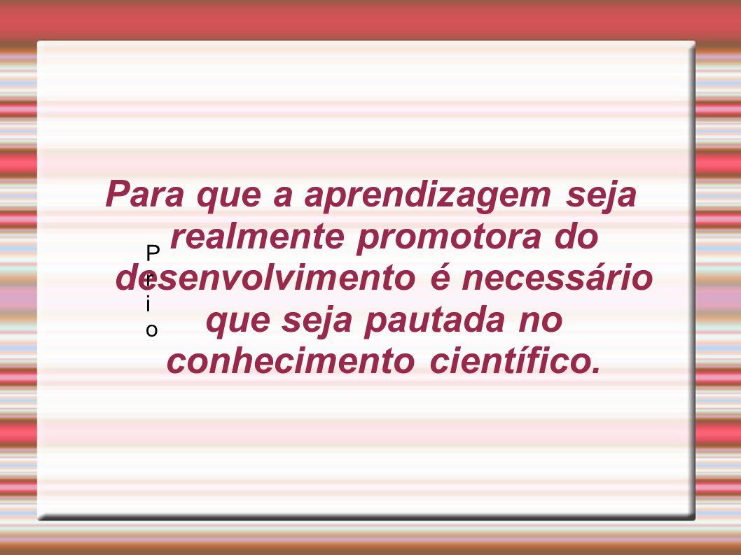 Para que a aprendizagem seja realmente promotora do desenvolvimento é necessário que seja pautada no conhecimento científico.