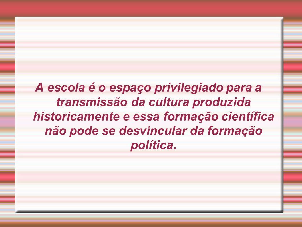 A escola é o espaço privilegiado para a transmissão da cultura produzida historicamente e essa formação científica não pode se desvincular da formação política.