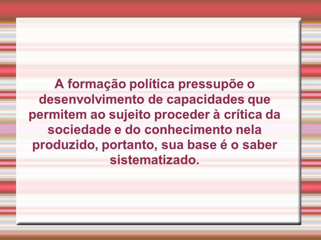 A formação política pressupõe o desenvolvimento de capacidades que permitem ao sujeito proceder à crítica da sociedade e do conhecimento nela produzido, portanto, sua base é o saber sistematizado.
