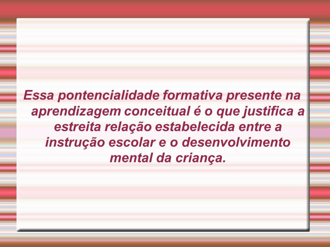 Essa pontencialidade formativa presente na aprendizagem conceitual é o que justifica a estreita relação estabelecida entre a instrução escolar e o desenvolvimento mental da criança.