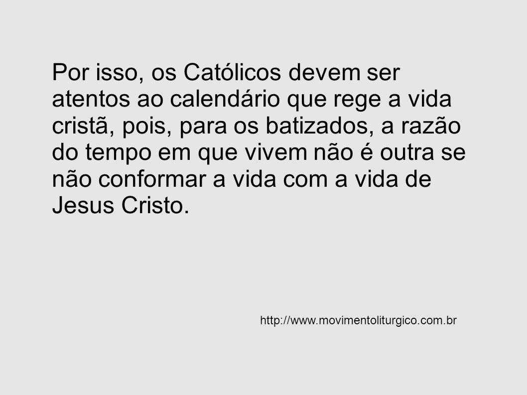 Por isso, os Católicos devem ser atentos ao calendário que rege a vida cristã, pois, para os batizados, a razão do tempo em que vivem não é outra se não conformar a vida com a vida de Jesus Cristo.