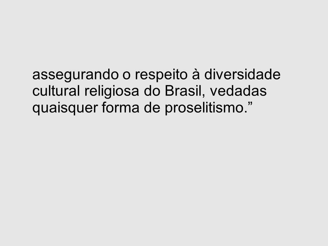 assegurando o respeito à diversidade cultural religiosa do Brasil, vedadas quaisquer forma de proselitismo.