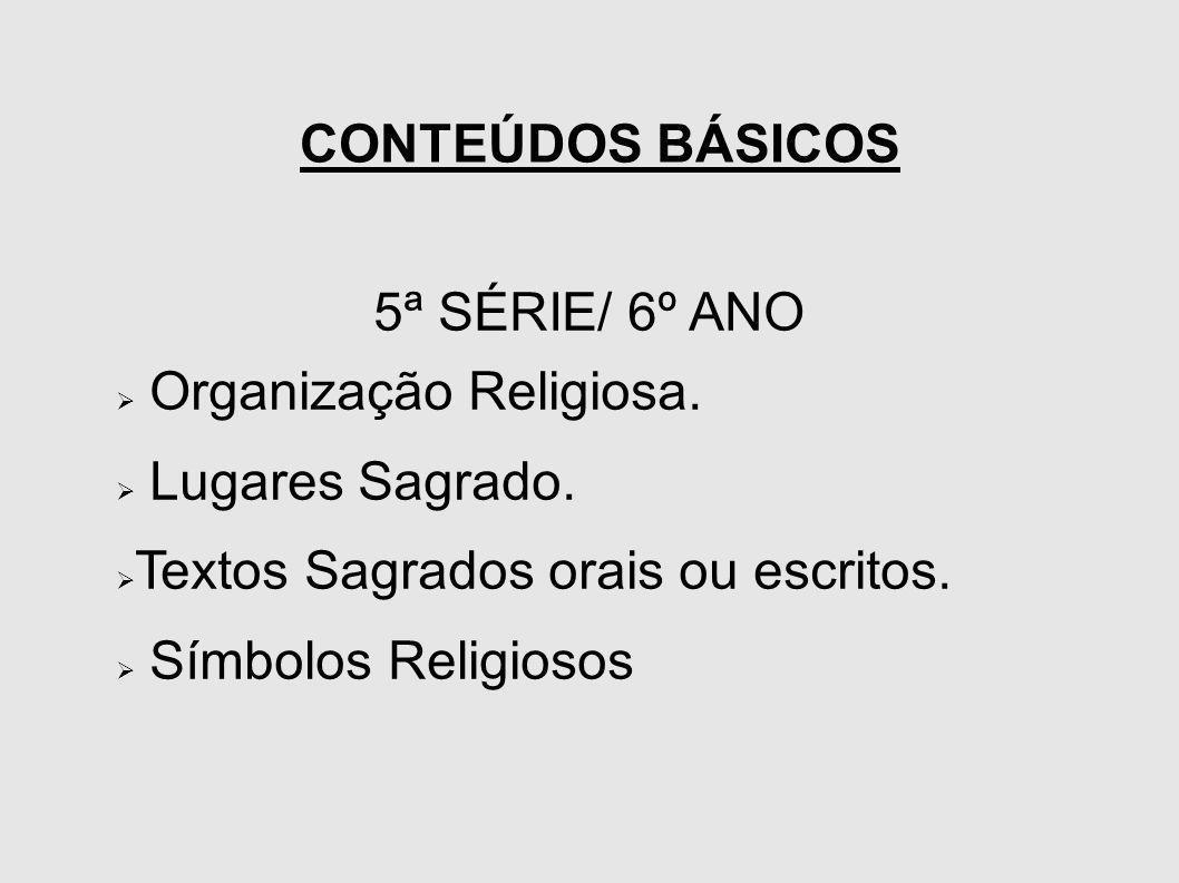 CONTEÚDOS BÁSICOS 5ª SÉRIE/ 6º ANO. Organização Religiosa. Lugares Sagrado. Textos Sagrados orais ou escritos.