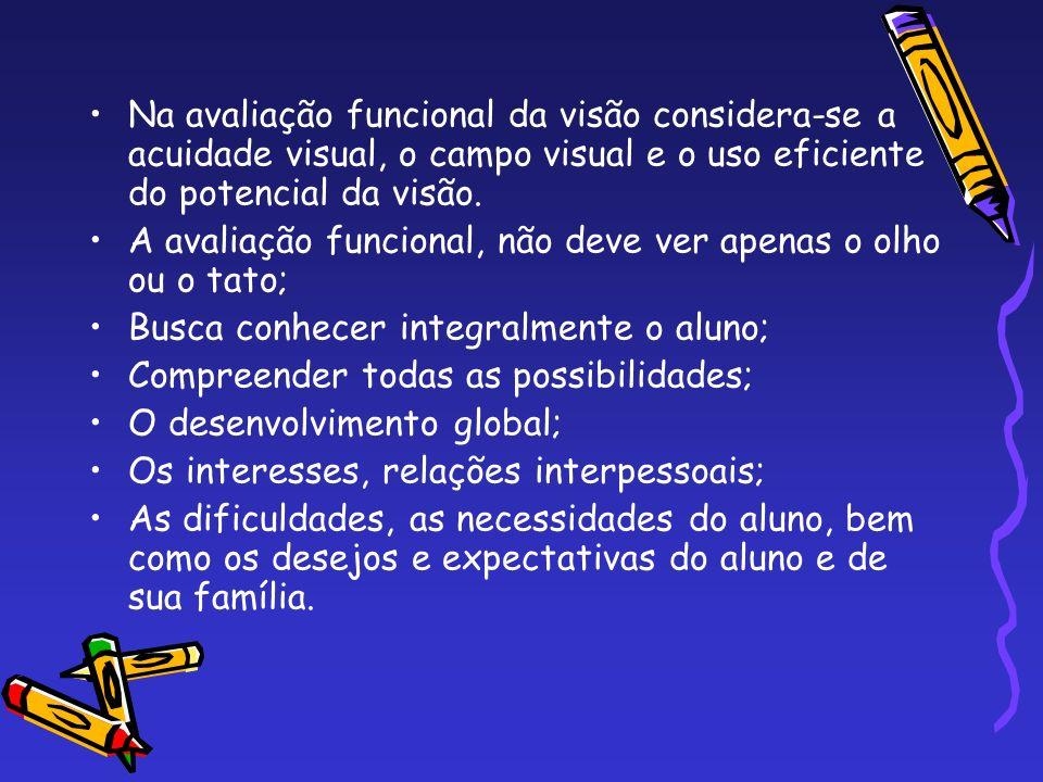 Na avaliação funcional da visão considera-se a acuidade visual, o campo visual e o uso eficiente do potencial da visão.