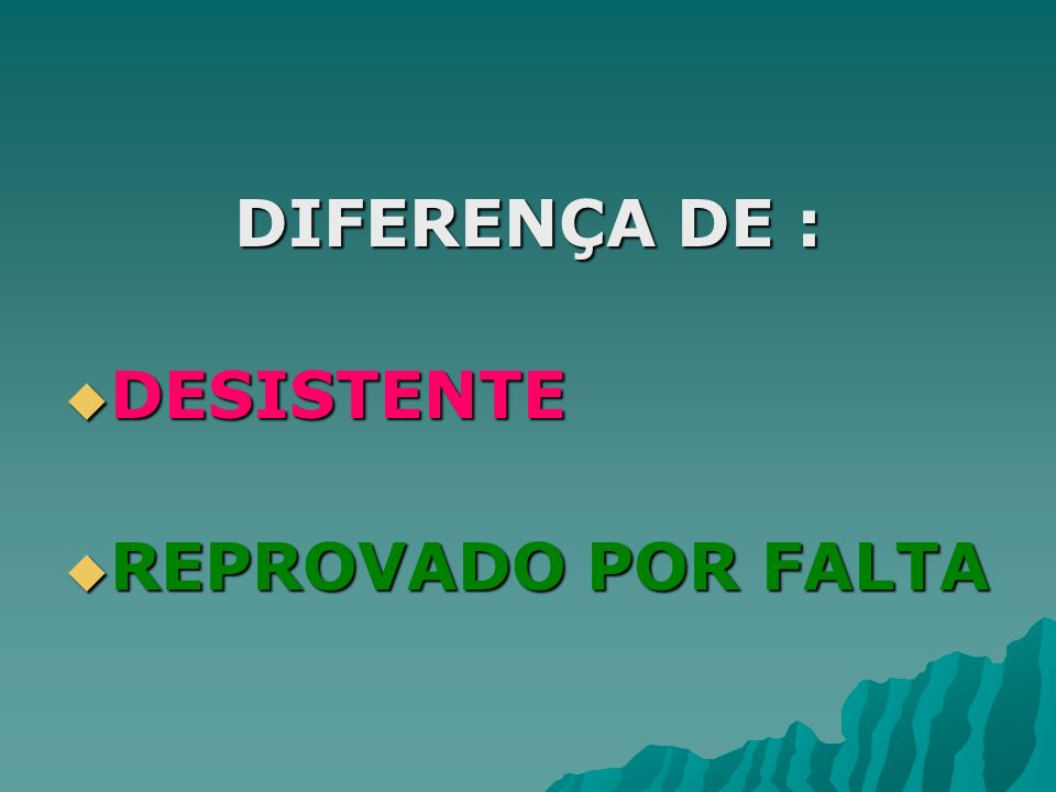 DIFERENÇA DE : DESISTENTE REPROVADO POR FALTA