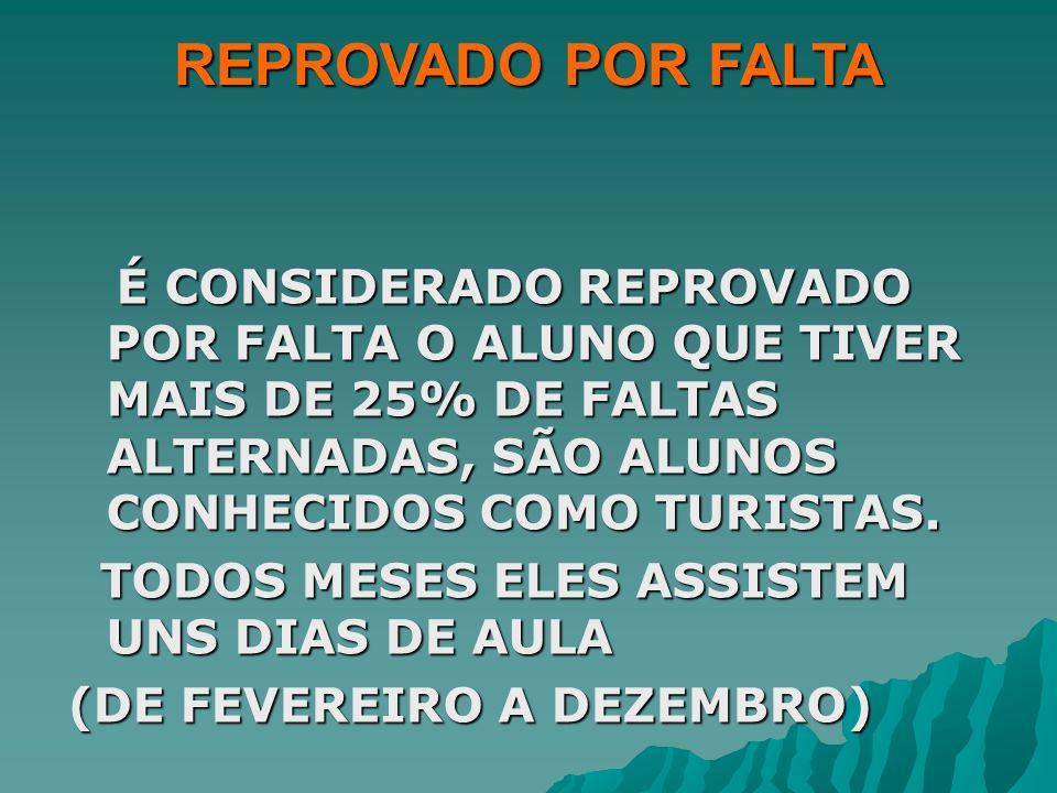 REPROVADO POR FALTAÉ CONSIDERADO REPROVADO POR FALTA O ALUNO QUE TIVER MAIS DE 25% DE FALTAS ALTERNADAS, SÃO ALUNOS CONHECIDOS COMO TURISTAS.