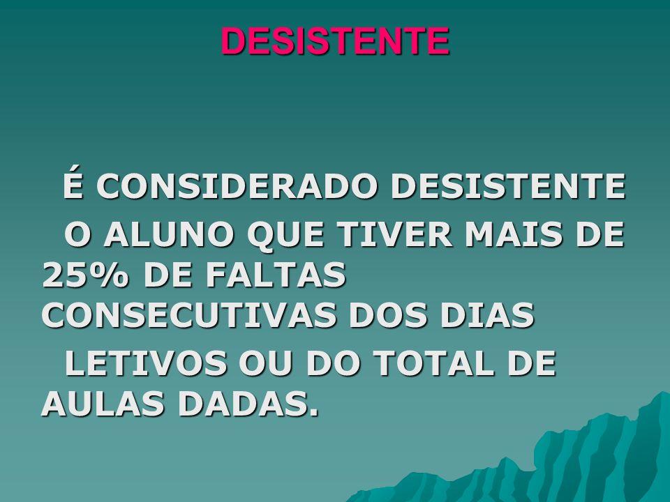 DESISTENTE É CONSIDERADO DESISTENTE. O ALUNO QUE TIVER MAIS DE 25% DE FALTAS CONSECUTIVAS DOS DIAS.