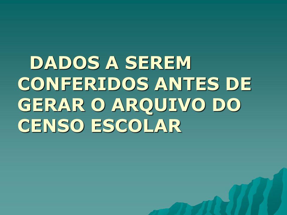 DADOS A SEREM CONFERIDOS ANTES DE GERAR O ARQUIVO DO CENSO ESCOLAR