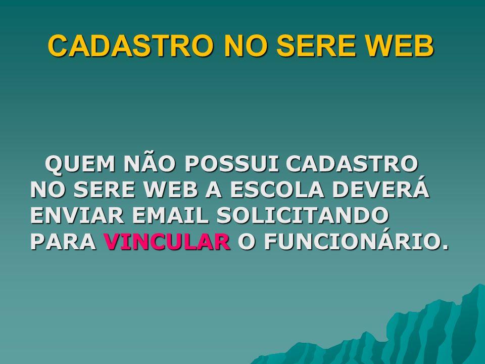 CADASTRO NO SERE WEB QUEM NÃO POSSUI CADASTRO NO SERE WEB A ESCOLA DEVERÁ ENVIAR EMAIL SOLICITANDO PARA VINCULAR O FUNCIONÁRIO.