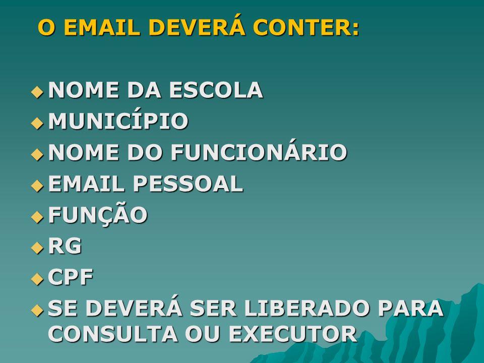O EMAIL DEVERÁ CONTER:NOME DA ESCOLA. MUNICÍPIO. NOME DO FUNCIONÁRIO. EMAIL PESSOAL. FUNÇÃO. RG. CPF.