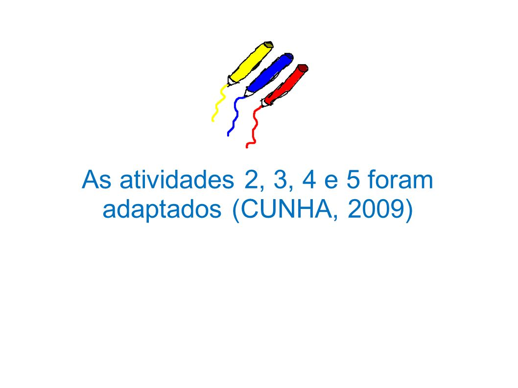 As atividades 2, 3, 4 e 5 foram adaptados (CUNHA, 2009)